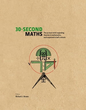 The 30-Second Maths The 50 Most Mind-Expanding Theories in Mathematics,  Each Explained in Half a Minute