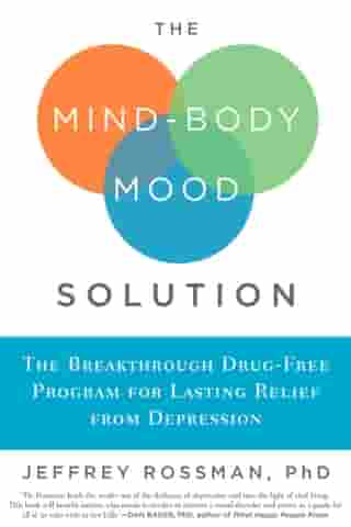 The Mind-Body Mood Solution: The Breakthrough Drug-Free Program for Lasting Relief from Depression by Jeffrey Rossman