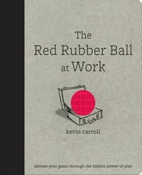 The Red Rubber Ball at Work : Elevate Your Game Through the Hidden Power of Play