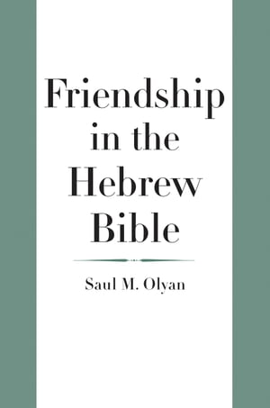Friendship in the Hebrew Bible by Saul M. Olyan