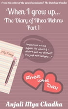 When I grow up: The Diary of Rhea Mehra - Part 1 by Anjali Mya Chadha