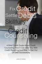 Fix Credit & Settle Debts Skillfully Through Credit Counseling: A Brief Credit Guide About Credit Counseling How It Can Help You With Credit Repairing by Jules G. Keelen
