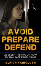 Avoid, Prepare, Defend: 25 Essential Tips on How to Stay Safe from Crime by Ulrich Faircloth