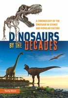 Dinosaurs by the Decades: A Chronology of the Dinosaur in Science and Popular Culture: A Chronology of the Dinosaur in Science and Popular Culture by Randy Moore