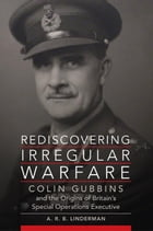 Rediscovering Irregular Warfare: Colin Gubbins and the Origins of Britain's Special Operations Executive by A. R. B. Linderman