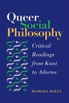 Queer Social Philosophy: CRITICAL READINGS FROM KANT TO ADORNO by Randall Halle
