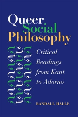 Book Queer Social Philosophy: CRITICAL READINGS FROM KANT TO ADORNO by Randall Halle