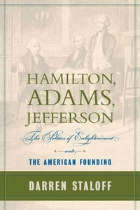 Hamilton, Adams, Jefferson: The Politics of Enlightenment and the American Founding
