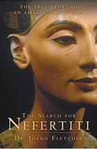 The Search for Nefertiti: The True Story of an Amazing Discovery by Dr. Joann Fletcher