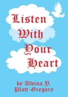 Listen With Your Heart by Alvina Y. Platt-Gregory