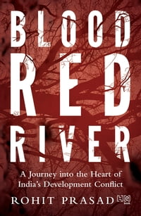Blood Red River: A Journey into the Heart of India s Development Conflict