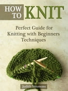 How To Knit: Perfect Guide for Knitting with Beginners Techniques by Judith Simmons