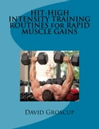 HIT-HIGH INTENSITY TRAINING ROUTINES for RAPID MUSCLE GAINS by David Groscup