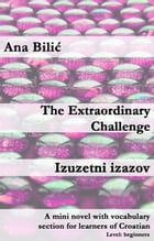 The Extraordinary Challenge / Izuzetni izazov: A mini novel with vocabulary section for learners of Croatian by Ana Bilic