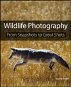 Wildlife Photography: From Snapshots to Great Shots: From Snapshots to Great Shots by Laurie S. Excell