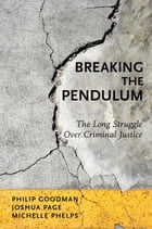 Breaking the Pendulum: The Long Struggle Over Criminal Justice by Philip Goodman