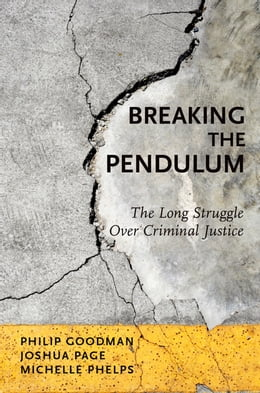 Book Breaking the Pendulum: The Long Struggle Over Criminal Justice by Philip Goodman
