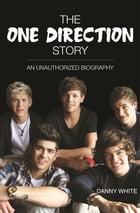 1D - The One Direction Story: An Unauthorized Biography by Danny White
