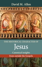 The Historical Character of Jesus: Canonical insights from outside the Gospels by David Allen
