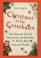 Christmas in the Crosshairs: Two Thousand Years of Denouncing and Defending the World's Most Celebrated Holiday by Gerry Bowler