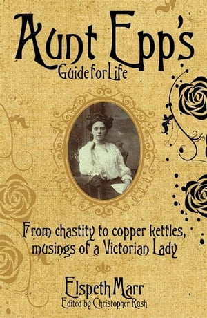 Aunt Epp's Guide for Life From Chastity to Copper Kettles,  Musings of a Victorian Lady