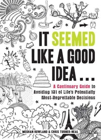 It Seemed Like a Good Idea...: A Cautionary Guide to Avoiding 101 of Life's Potentially Most…