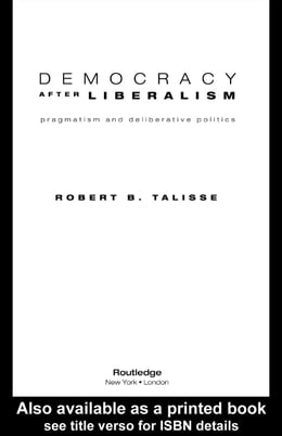 Book Democracy After Liberalism: Pragmatism and Deliberative Politics by Talisse, Robert