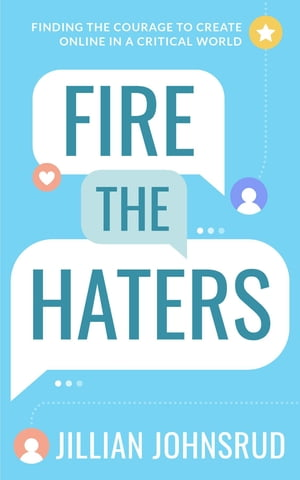 Fire the Haters: Finding Courage to Create Online in a Critical World by Jillian Johnsrud
