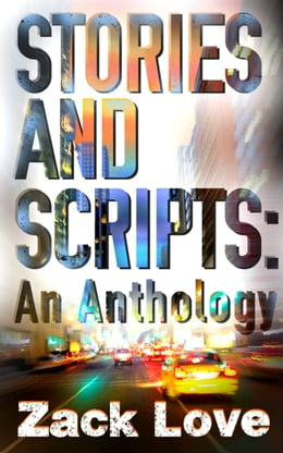 Book Stories and Scripts: an Anthology by Zack Love