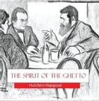 The Spirit of the Ghetto: Studies of the Jewish Quarter in New York in the early Twentieth century by Hutchins Hapgood
