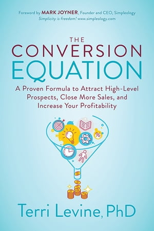The Conversion Equation: A Proven Formula to Attract High-Level Prospects, Close More Sales, and Increase Your Profitability