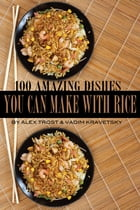 100 Amazing Dishes You Can Make With Rice by alex trostanetskiy