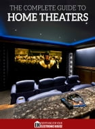 The Complete Guide to Home Theaters: Tips and Advice On How to Turn Any Room Into a Sensational…