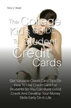 The College Kid's Guide To Student Credit Cards: Get Valuable Credit Card Tips On How To Use Credit Card For Students So You Can Build Good Credit An by Tony U. Boyle