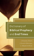 Dictionary of Biblical Prophecy and End Times by J. Daniel Hays