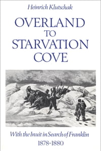Overland to Starvation Cove: With the Inuit in Search of Franklin, 1878-1880