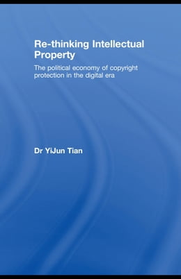 Book Re-Thinking Intellectual Property: The Political Economy of Copyright Protection in the Digital Era by Tian, YiJun