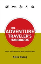 The Adventure Traveler's Handbook: How to safely explore the world in bold new ways by Nellie Huang