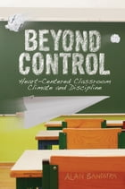 Beyond Control: Heart-Centered Classroom Climate and Discipline by Alan Bandstra