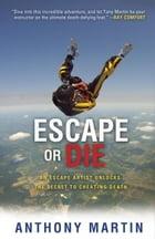 Escape or Die: An Escape Artist Unlocks the Secret to Cheating Death by Anthony Martin