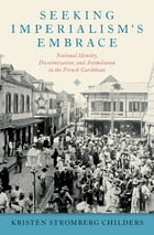 Seeking Imperialism's Embrace: National Identity, Decolonization, and Assimilation in the French Caribbean by Kristen Stromberg Childers