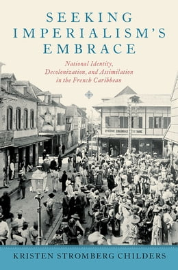 Book Seeking Imperialism's Embrace: National Identity, Decolonization, and Assimilation in the French… by Kristen Stromberg Childers