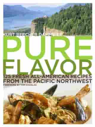 Pure Flavor: 125 Fresh All-American Recipes from the Pacific Northwest: A Cookbook by Kurt Beecher Dammeier