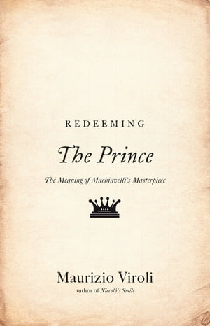 "Redeeming ""The Prince"" The Meaning of Machiavelli's Masterpiece"