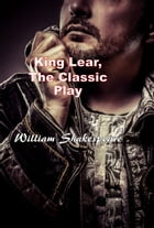 King Lear, The Classic Play by William Shakespeare