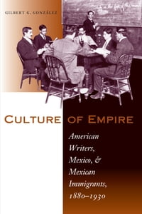 Culture of Empire: American Writers, Mexico, and Mexican Immigrants, 1880–1930