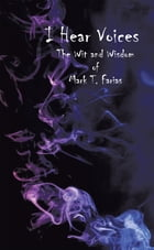 I Hear Voices: The Wit and Wisdom of Mark T. Farias by Mark T. Farias