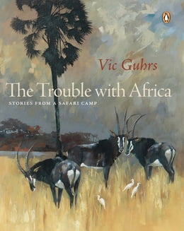 Book The Trouble with Africa: Stories from a Safari Camp by Vic Guhrs