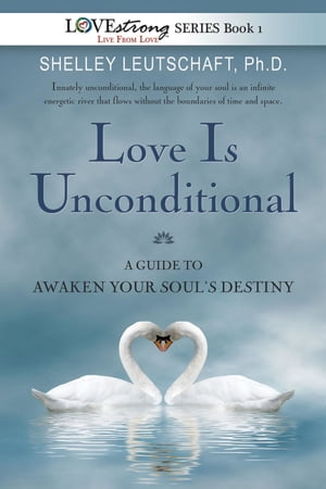 Love Is Unconditional: A Guide To Awaken Your Soul's Destiny