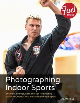 Book Photographing Indoor Sports: The Right Settings, Gear, and Tips for Shooting Basketball, Martial… by Alan Hess